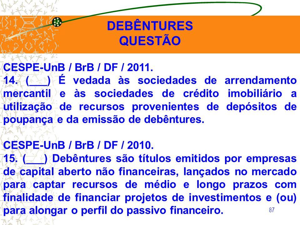 87 DEBÊNTURES QUESTÃO CESPE-UnB / BrB / DF / 2011. 14. (___) É vedada às sociedades de arrendamento mercantil e às sociedades de crédito imobiliário a