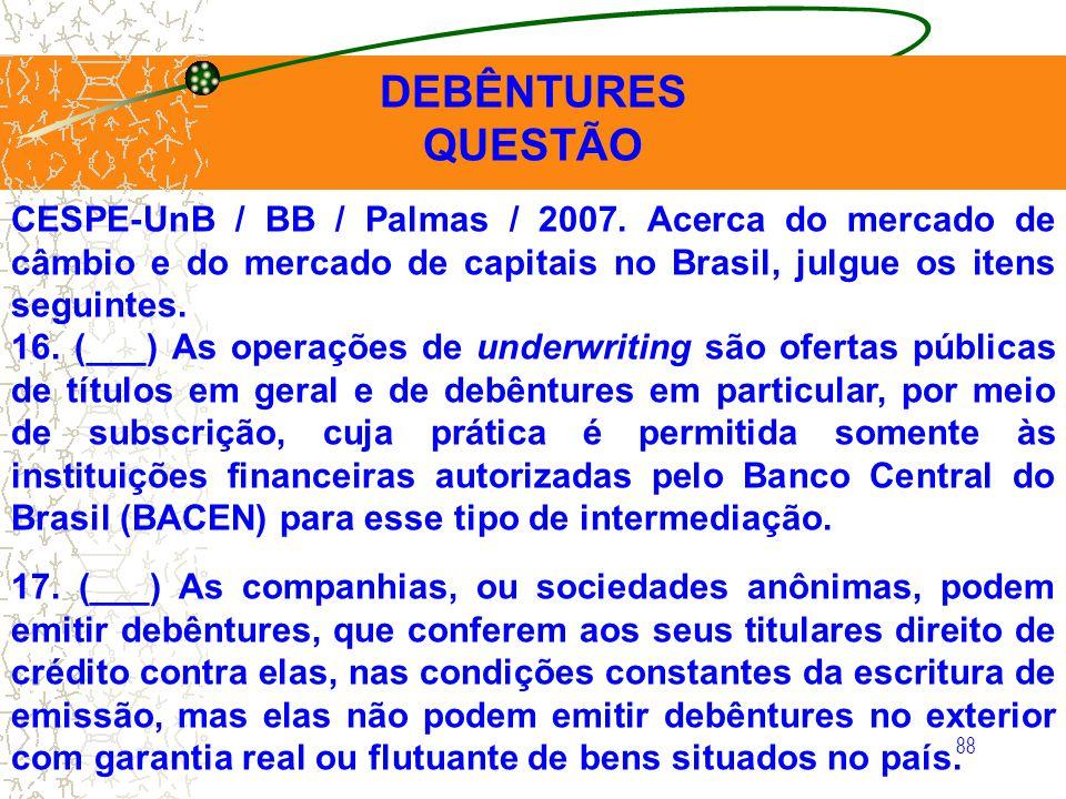 88 DEBÊNTURES QUESTÃO CESPE-UnB / BB / Palmas / 2007. Acerca do mercado de câmbio e do mercado de capitais no Brasil, julgue os itens seguintes. 16. (