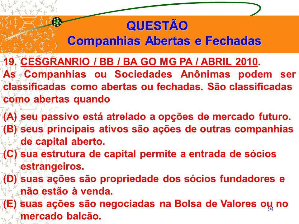94 QUESTÃO QUESTÃO Companhias Abertas e Fechadas Companhias Abertas e Fechadas 19. CESGRANRIO / BB / BA GO MG PA / ABRIL 2010. As Companhias ou Socied
