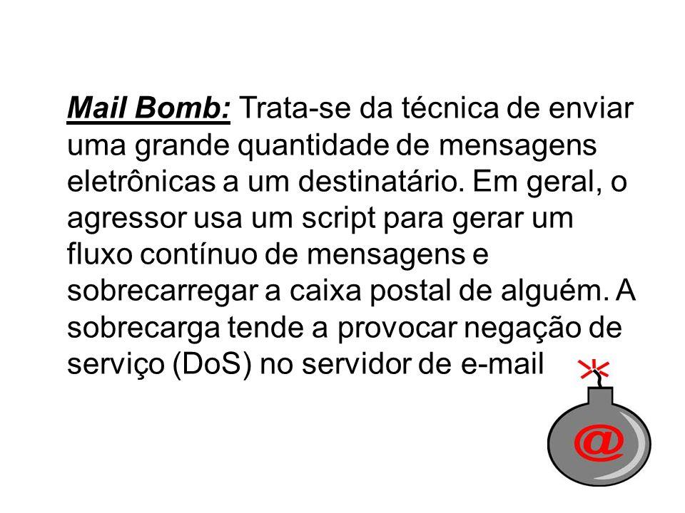 Mail Bomb: Trata-se da técnica de enviar uma grande quantidade de mensagens eletrônicas a um destinatário. Em geral, o agressor usa um script para ger
