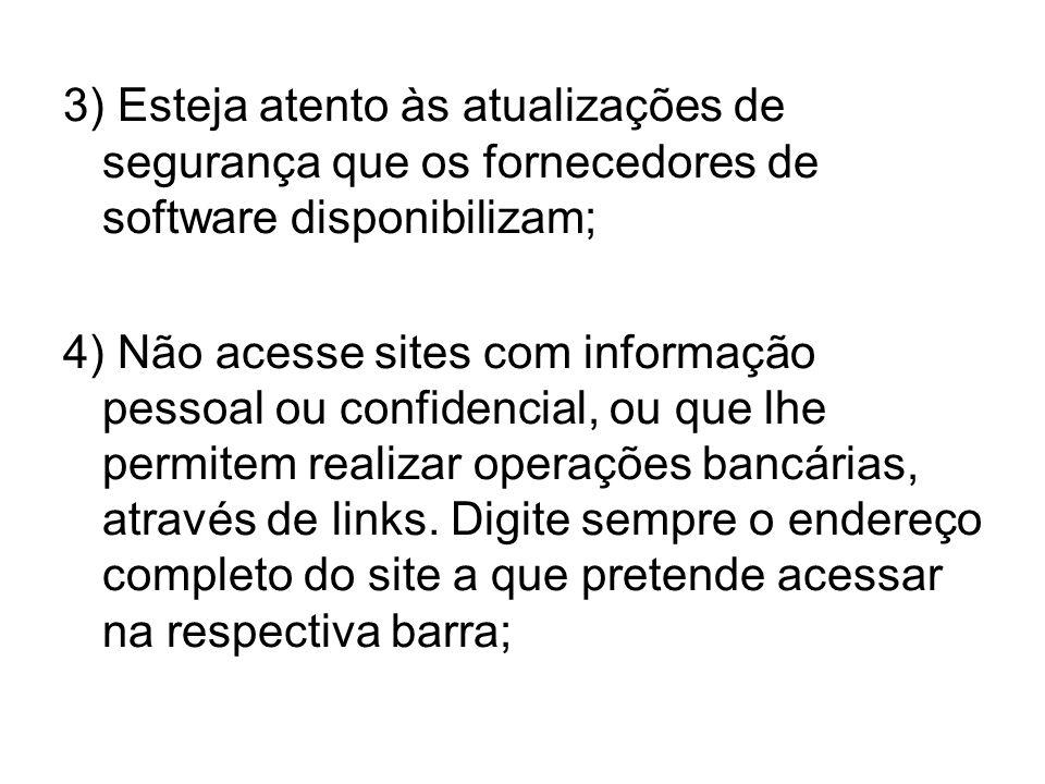 3) Esteja atento às atualizações de segurança que os fornecedores de software disponibilizam; 4) Não acesse sites com informação pessoal ou confidenci