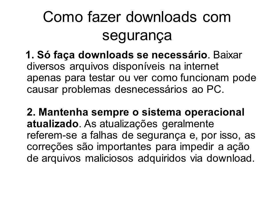 Como fazer downloads com segurança 1. Só faça downloads se necessário. Baixar diversos arquivos disponíveis na internet apenas para testar ou ver como