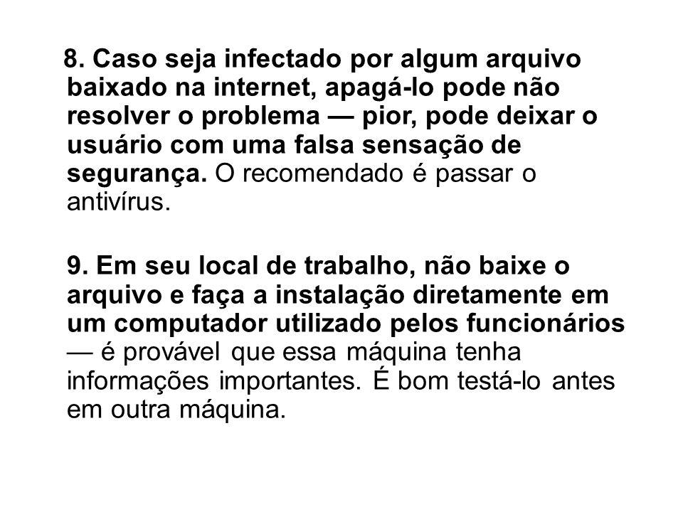 8. Caso seja infectado por algum arquivo baixado na internet, apagá-lo pode não resolver o problema pior, pode deixar o usuário com uma falsa sensação
