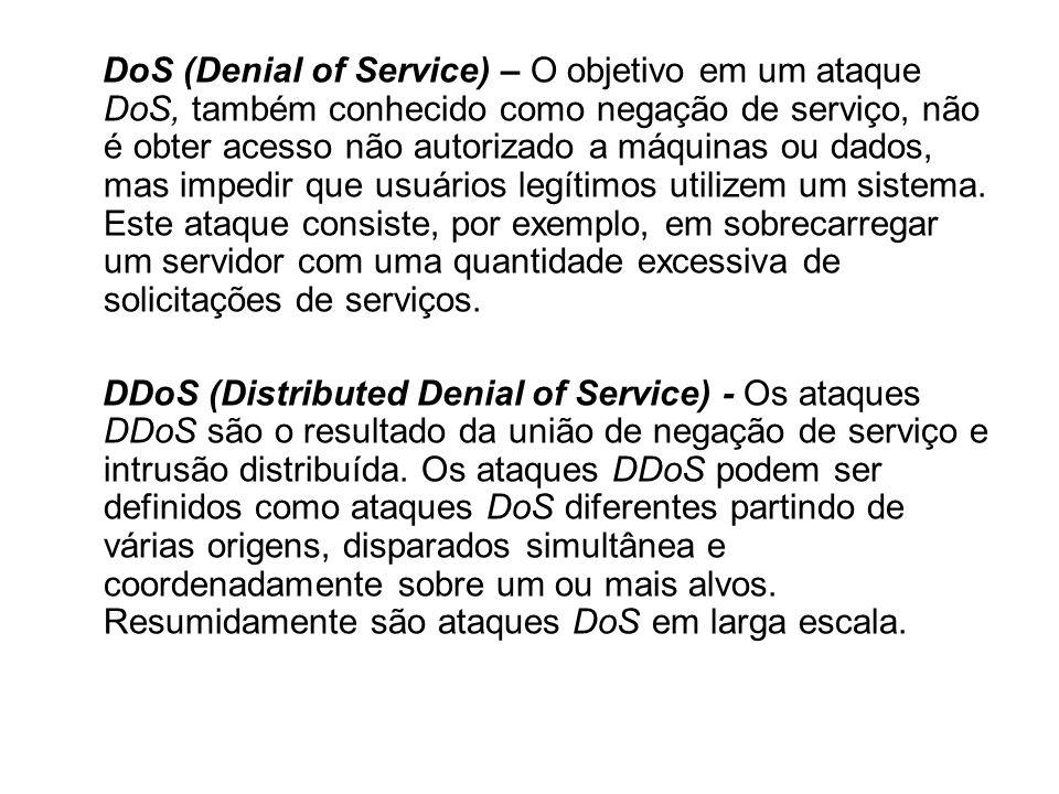 DoS (Denial of Service) – O objetivo em um ataque DoS, também conhecido como negação de serviço, não é obter acesso não autorizado a máquinas ou dados