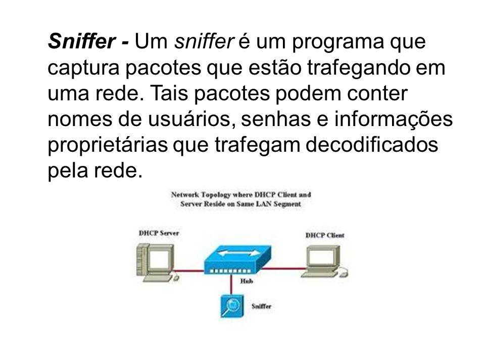 Sniffer - Um sniffer é um programa que captura pacotes que estão trafegando em uma rede. Tais pacotes podem conter nomes de usuários, senhas e informa