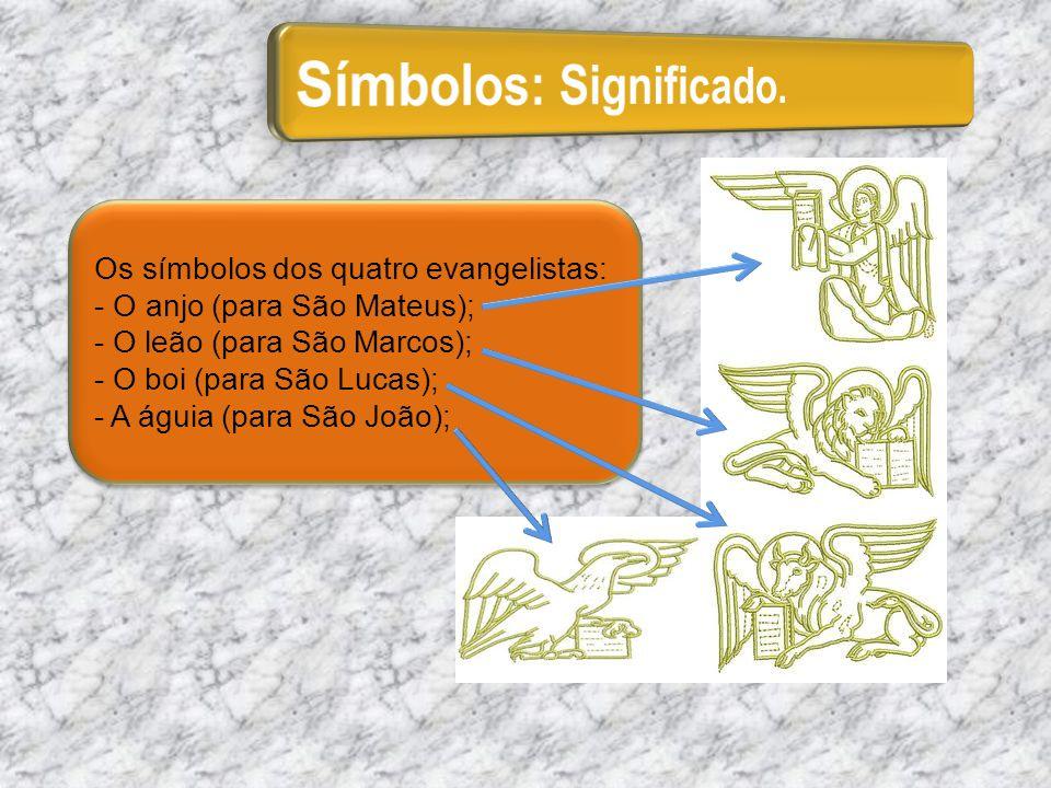 Os símbolos dos quatro evangelistas: - O anjo (para São Mateus); - O leão (para São Marcos); - O boi (para São Lucas); - A águia (para São João); Os s