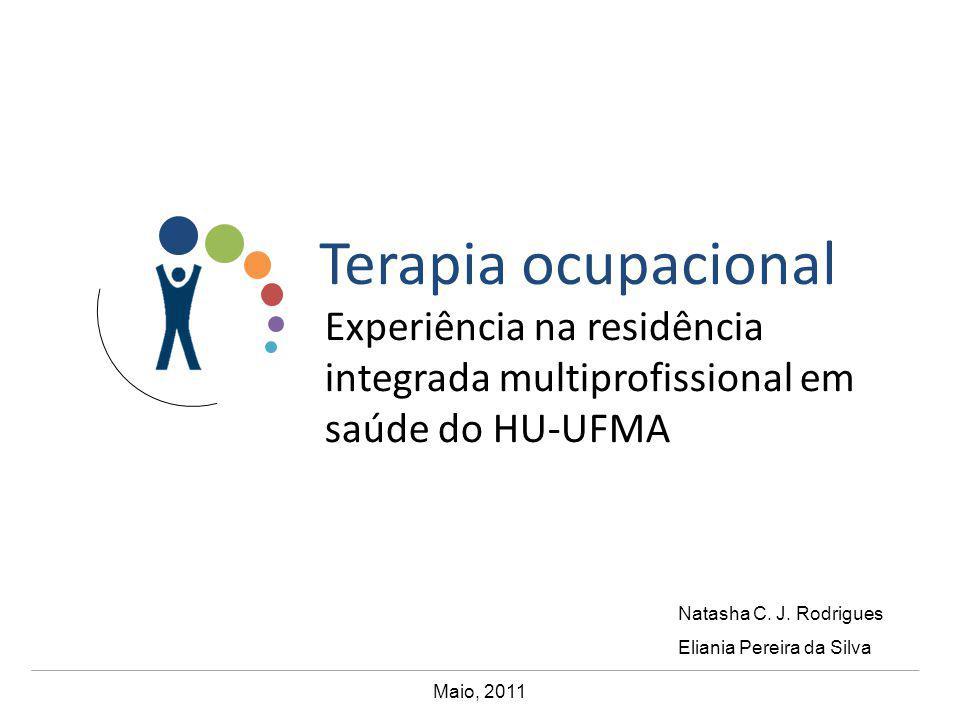Terapia ocupacional Maio, 2011 Experiência na residência integrada multiprofissional em saúde do HU-UFMA Natasha C. J. Rodrigues Eliania Pereira da Si