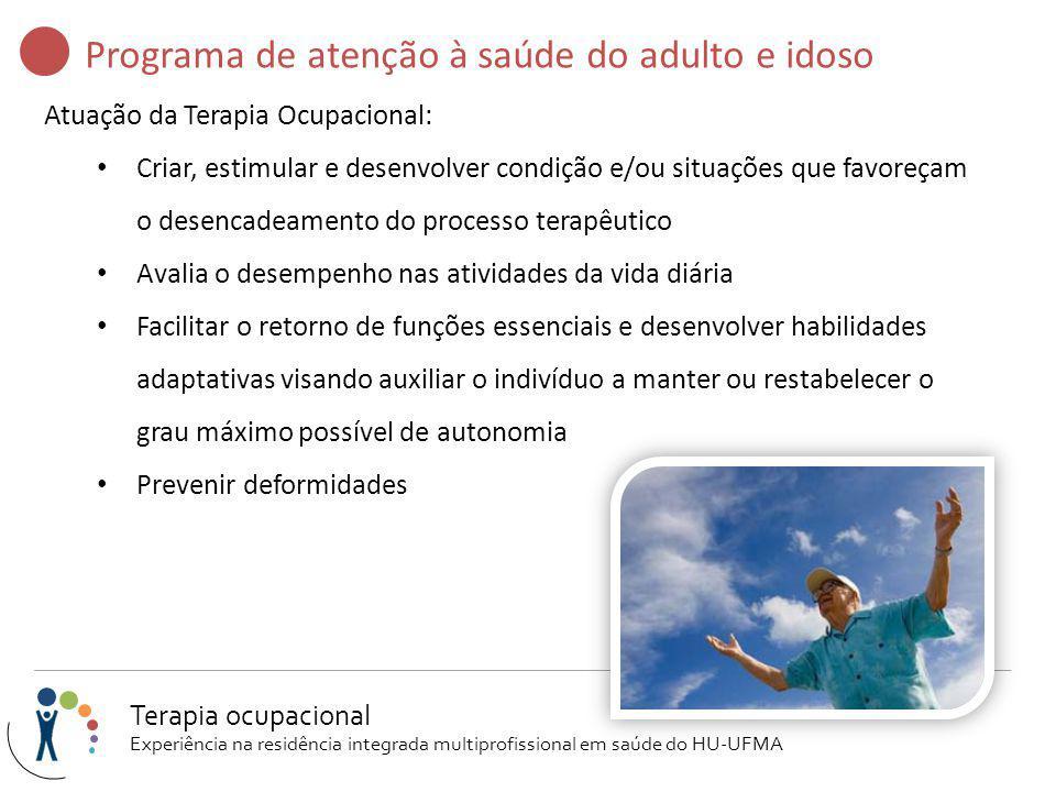 Programa de atenção à saúde do adulto e idoso Atuação da Terapia Ocupacional: Criar, estimular e desenvolver condição e/ou situações que favoreçam o d