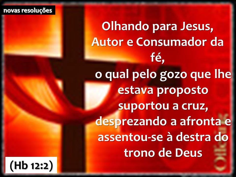 (Hb 12:2) novas resoluções Olhando para Jesus, Autor e Consumador da fé, o qual pelo gozo que lhe estava proposto suportou a cruz, desprezando a afron