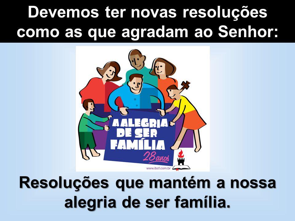 Devemos ter novas resoluções como as que agradam ao Senhor: Resoluções que mantém a nossa alegria de ser família.
