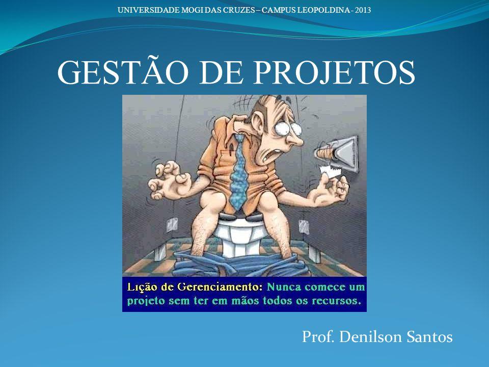 Prof. Denilson Santos UNIVERSIDADE MOGI DAS CRUZES – CAMPUS LEOPOLDINA - 2013 GESTÃO DE PROJETOS