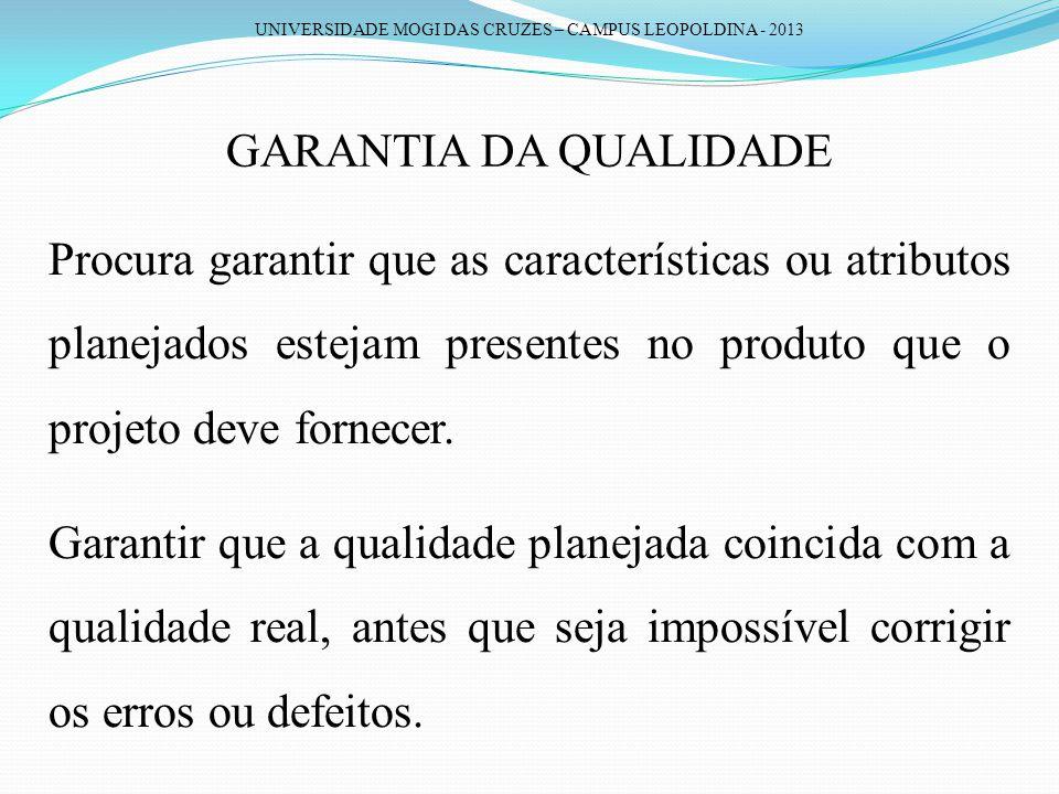 UNIVERSIDADE MOGI DAS CRUZES – CAMPUS LEOPOLDINA - 2013 GARANTIA DA QUALIDADE Procura garantir que as características ou atributos planejados estejam