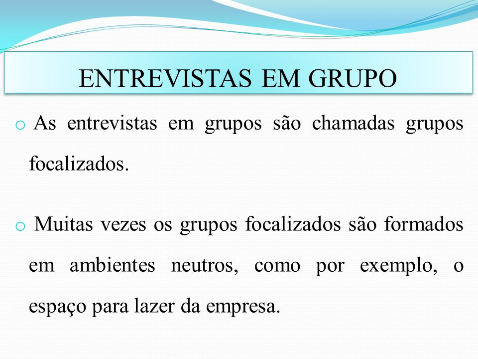 o As entrevistas em grupos são chamadas grupos focalizados. o Muitas vezes os grupos focalizados são formados em ambientes neutros, como por exemplo,