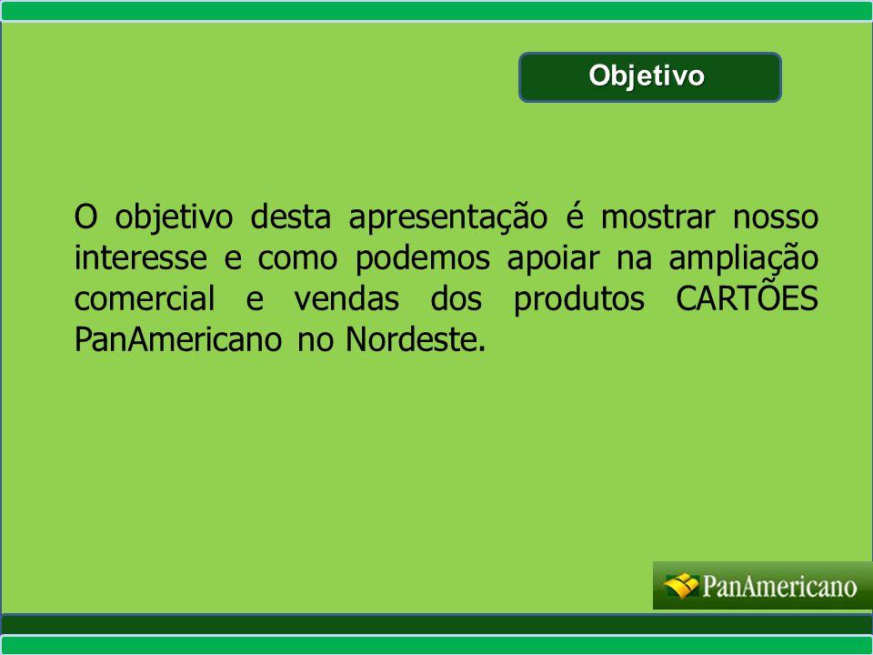 O objetivo desta apresentação é mostrar nosso interesse e como podemos apoiar na ampliação comercial e vendas dos produtos CARTÕES PanAmericano no Nor