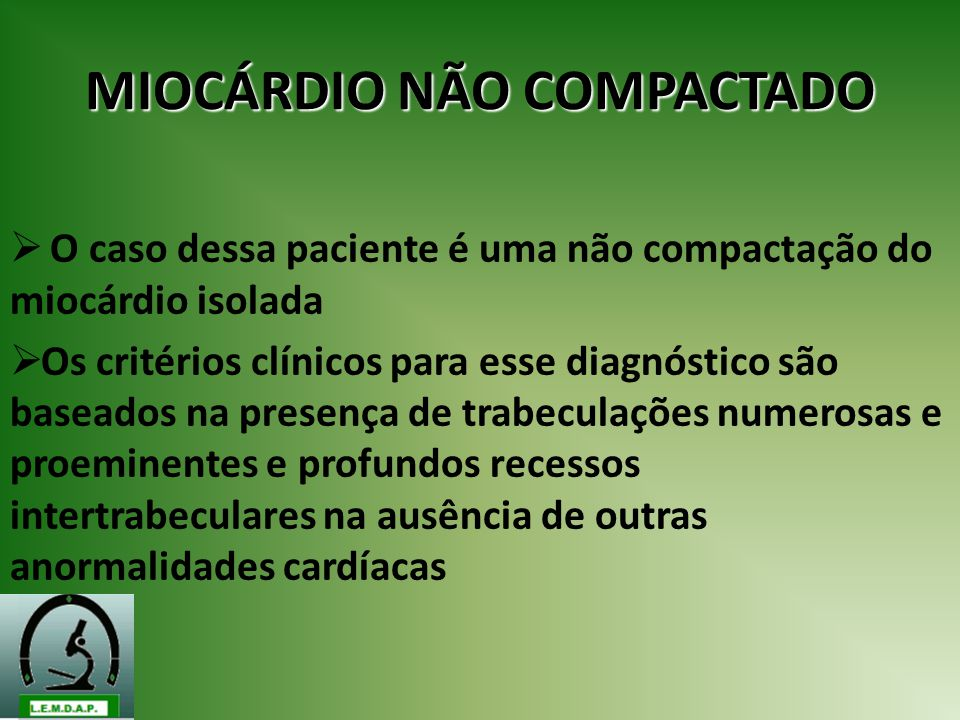 MIOCÁRDIO NÃO COMPACTADO O caso dessa paciente é uma não compactação do miocárdio isolada Os critérios clínicos para esse diagnóstico são baseados na