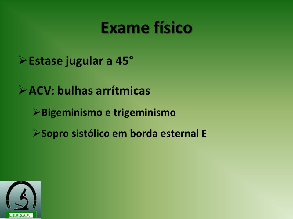 Exame físico Estase jugular a 45° ACV: bulhas arrítmicas Bigeminismo e trigeminismo Sopro sistólico em borda esternal E