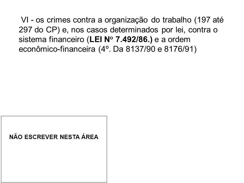VI - os crimes contra a organização do trabalho (197 até 297 do CP) e, nos casos determinados por lei, contra o sistema financeiro (LEI N o 7.492/86.)