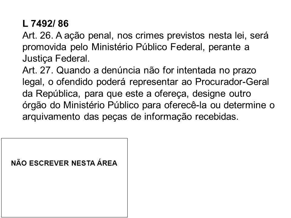 L 7492/ 86 Art. 26. A ação penal, nos crimes previstos nesta lei, será promovida pelo Ministério Público Federal, perante a Justiça Federal. Art. 27.