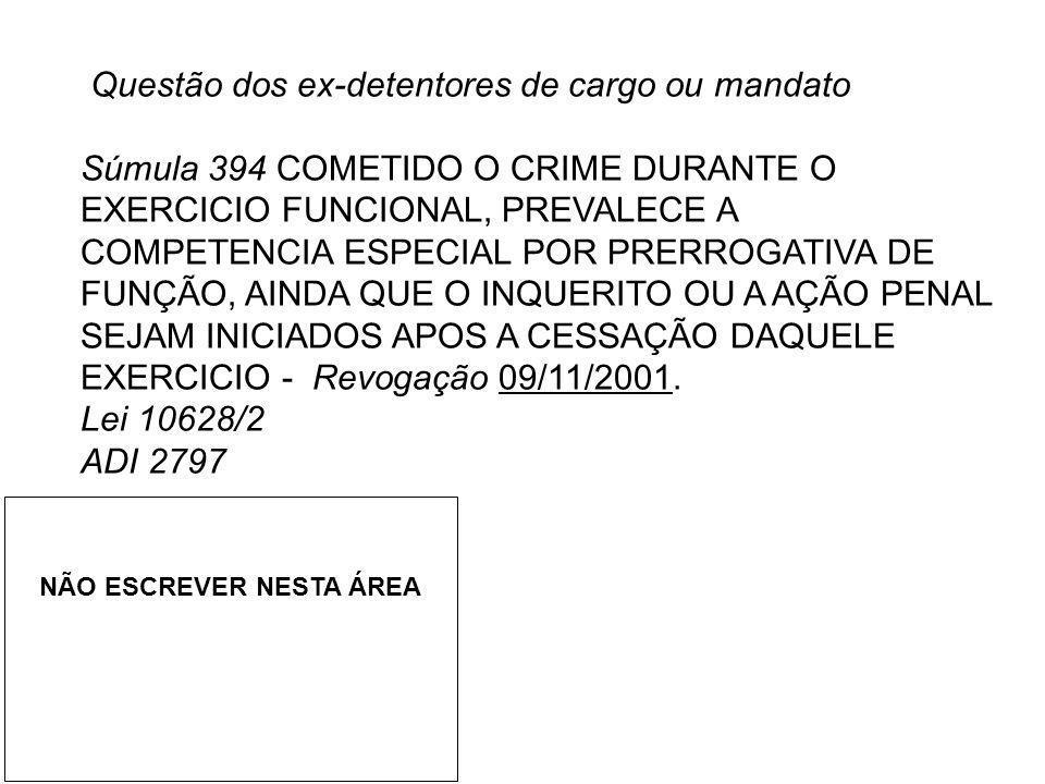Questão dos ex-detentores de cargo ou mandato Súmula 394 COMETIDO O CRIME DURANTE O EXERCICIO FUNCIONAL, PREVALECE A COMPETENCIA ESPECIAL POR PRERROGA
