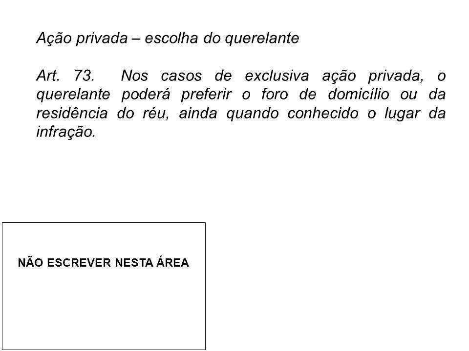 Ação privada – escolha do querelante Art. 73. Nos casos de exclusiva ação privada, o querelante poderá preferir o foro de domicílio ou da residência d