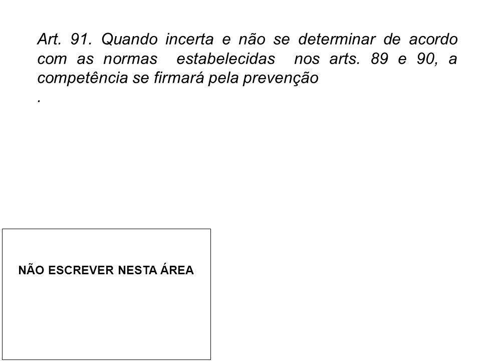 Art. 91. Quando incerta e não se determinar de acordo com as normas estabelecidas nos arts. 89 e 90, a competência se firmará pela prevenção. NÃO ESCR