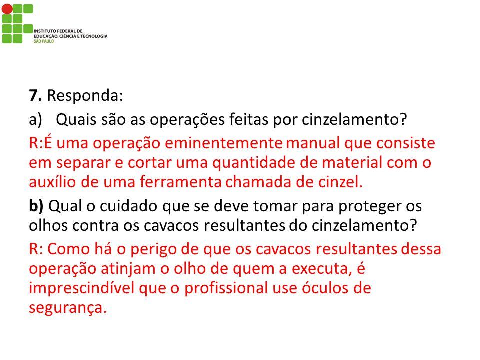 7. Responda: a)Quais são as operações feitas por cinzelamento? R:É uma operação eminentemente manual que consiste em separar e cortar uma quantidade d