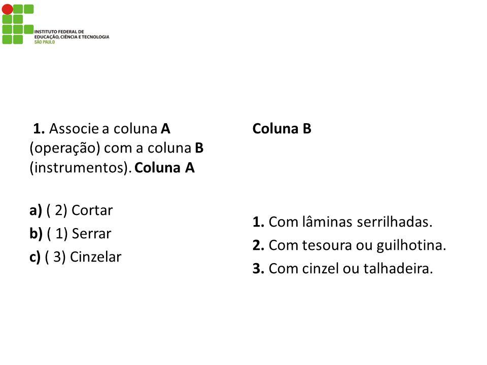 1. Associe a coluna A (operação) com a coluna B (instrumentos). Coluna A a) ( 2) Cortar b) ( 1) Serrar c) ( 3) Cinzelar Coluna B 1. Com lâminas serril