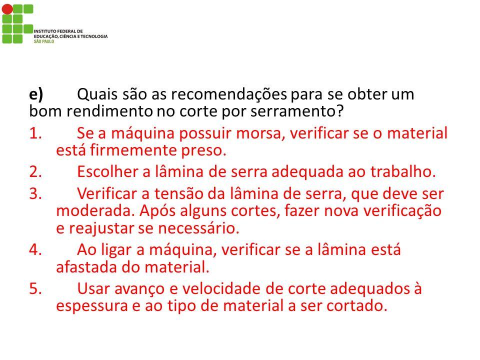 e)Quais são as recomendações para se obter um bom rendimento no corte por serramento? 1.Se a máquina possuir morsa, verificar se o material está firme