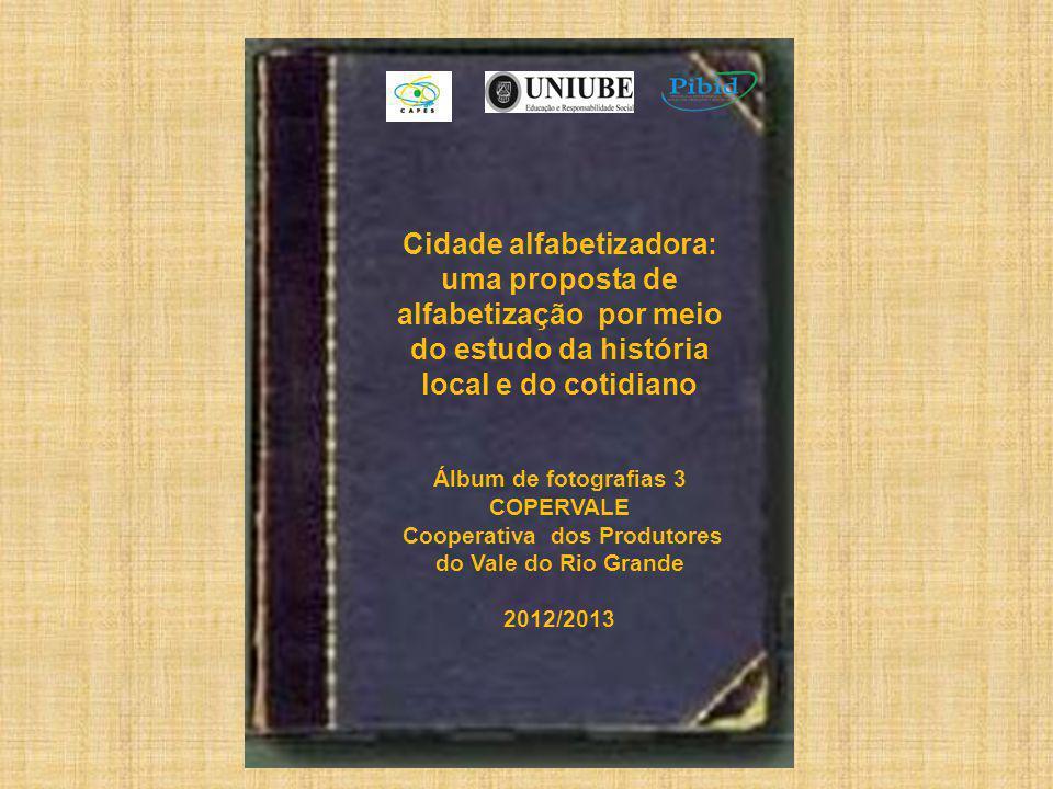 Cidade alfabetizadora: uma proposta de alfabetização por meio do estudo da história local e do cotidiano Álbum de fotografias 3 COPERVALE Cooperativa dos Produtores do Vale do Rio Grande 2012/2013
