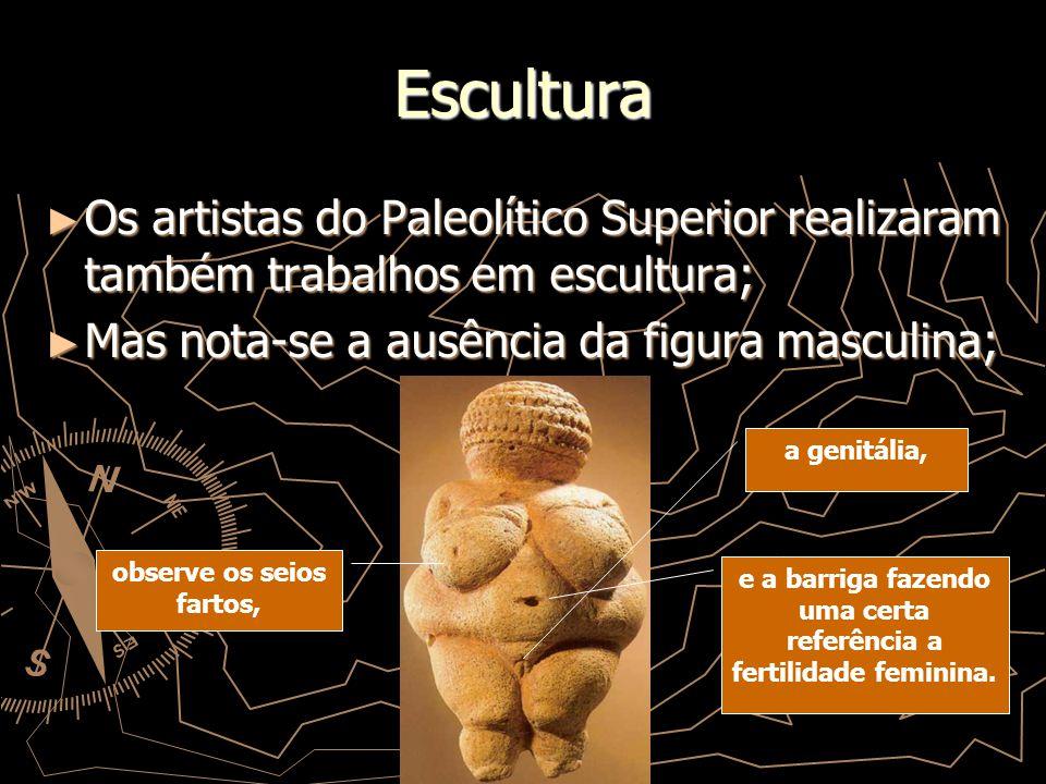 Escultura Os artistas do Paleolítico Superior realizaram também trabalhos em escultura; Mas nota-se a ausência da figura masculina; observe os seios f