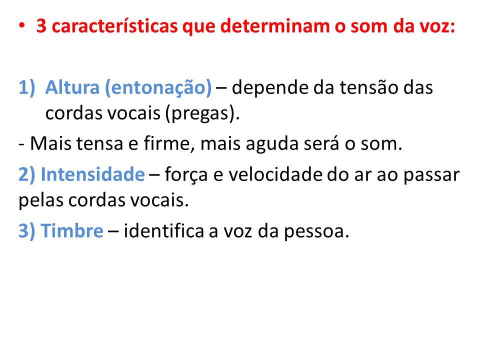 3 características que determinam o som da voz: 1)Altura (entonação) – depende da tensão das cordas vocais (pregas). - Mais tensa e firme, mais aguda s