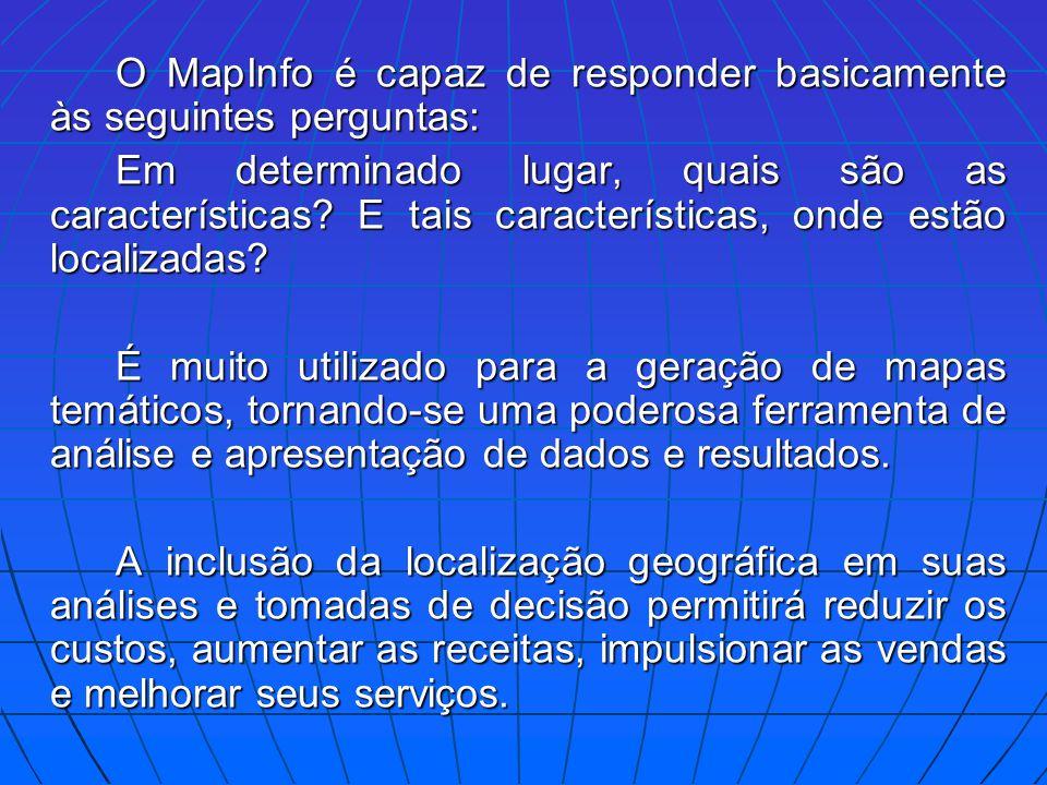 O MapInfo é capaz de responder basicamente às seguintes perguntas: Em determinado lugar, quais são as características? E tais características, onde es