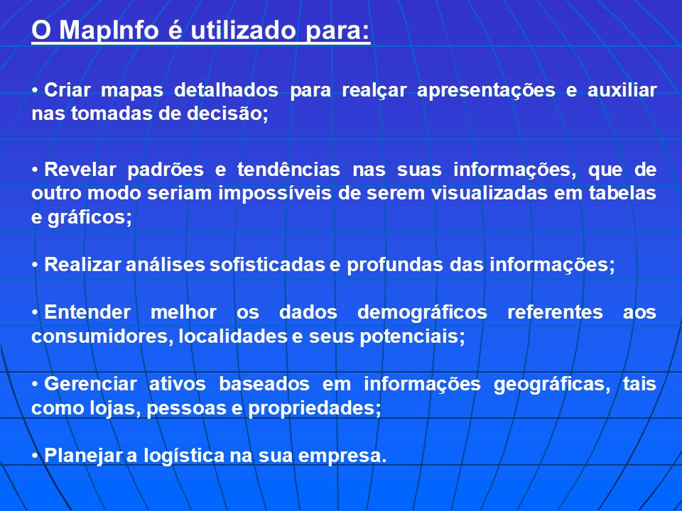 O MapInfo é utilizado para: Criar mapas detalhados para realçar apresentações e auxiliar nas tomadas de decisão; Revelar padrões e tendências nas suas