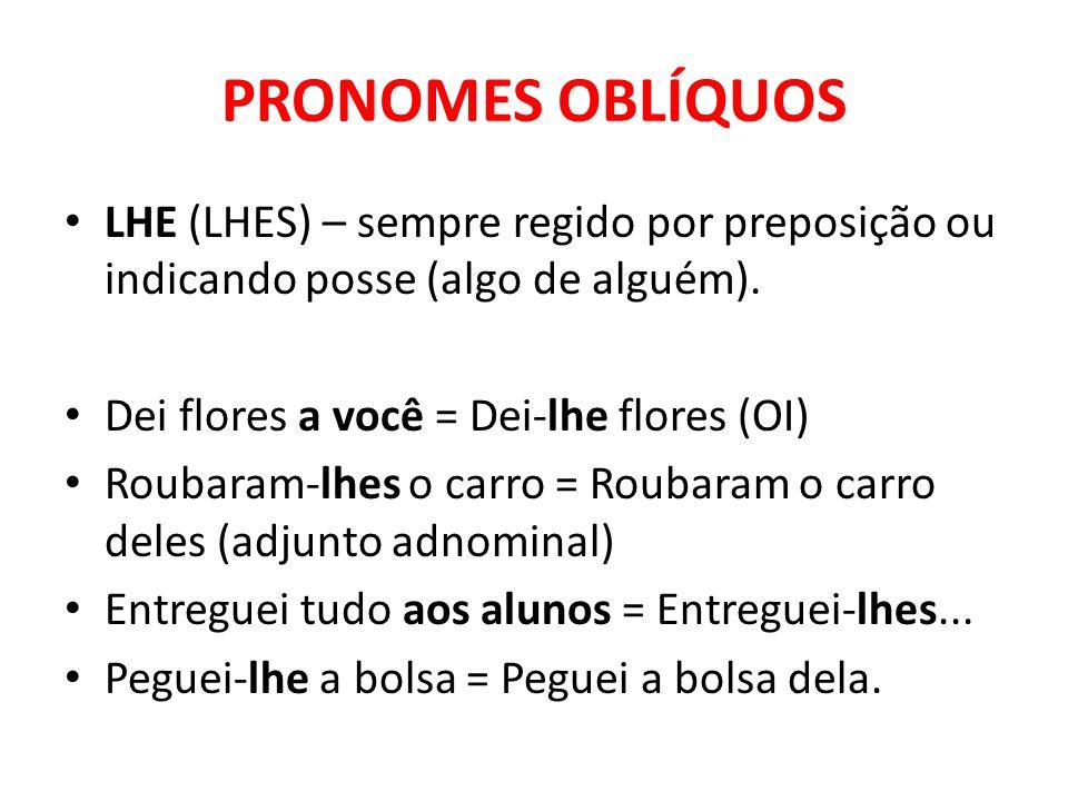 PRONOMES OBLÍQUOS LHE (LHES) – sempre regido por preposição ou indicando posse (algo de alguém). Dei flores a você = Dei-lhe flores (OI) Roubaram-lhes