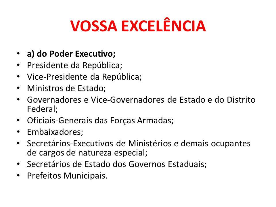VOSSA EXCELÊNCIA a) do Poder Executivo; Presidente da República; Vice-Presidente da República; Ministros de Estado; Governadores e Vice-Governadores d