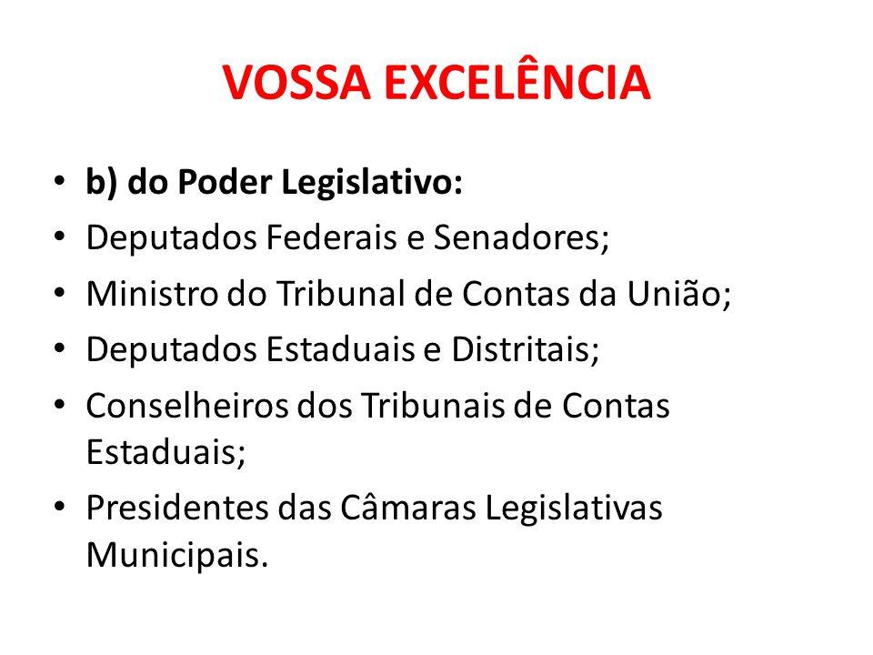 VOSSA EXCELÊNCIA b) do Poder Legislativo: Deputados Federais e Senadores; Ministro do Tribunal de Contas da União; Deputados Estaduais e Distritais; C