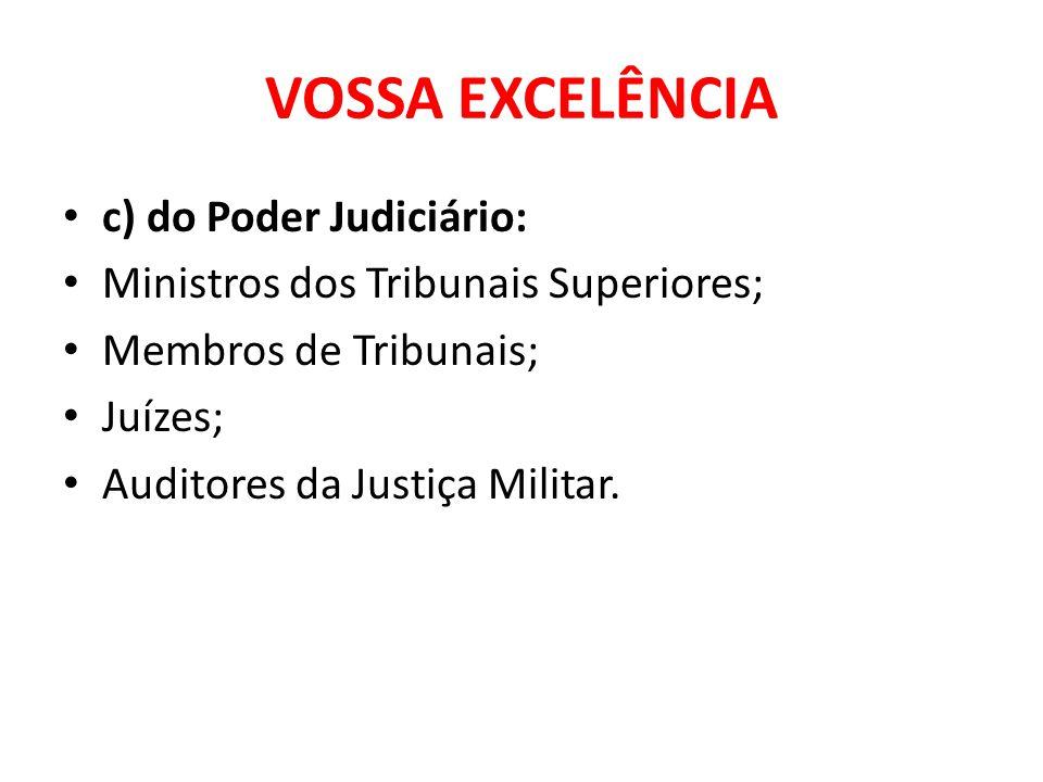 VOSSA EXCELÊNCIA c) do Poder Judiciário: Ministros dos Tribunais Superiores; Membros de Tribunais; Juízes; Auditores da Justiça Militar.