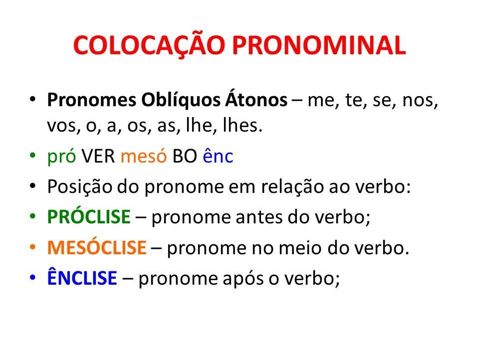 Pronomes Oblíquos Átonos – me, te, se, nos, vos, o, a, os, as, lhe, lhes. pró VER mesó BO ênc Posição do pronome em relação ao verbo: PRÓCLISE – prono