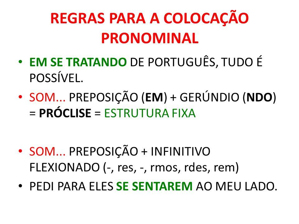 REGRAS PARA A COLOCAÇÃO PRONOMINAL EM SE TRATANDO DE PORTUGUÊS, TUDO É POSSÍVEL. SOM... PREPOSIÇÃO (EM) + GERÚNDIO (NDO) = PRÓCLISE = ESTRUTURA FIXA S