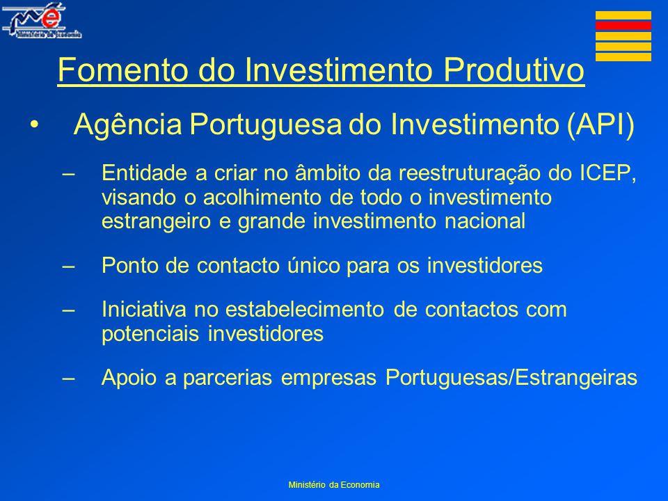 Ministério da Economia Fomento do Investimento Produtivo Agência Portuguesa do Investimento (API) –Entidade a criar no âmbito da reestruturação do ICEP, visando o acolhimento de todo o investimento estrangeiro e grande investimento nacional –Ponto de contacto único para os investidores –Iniciativa no estabelecimento de contactos com potenciais investidores –Apoio a parcerias empresas Portuguesas/Estrangeiras