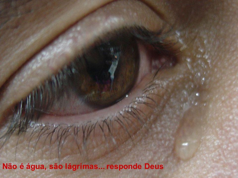 Não é água, são lágrimas... responde Deus