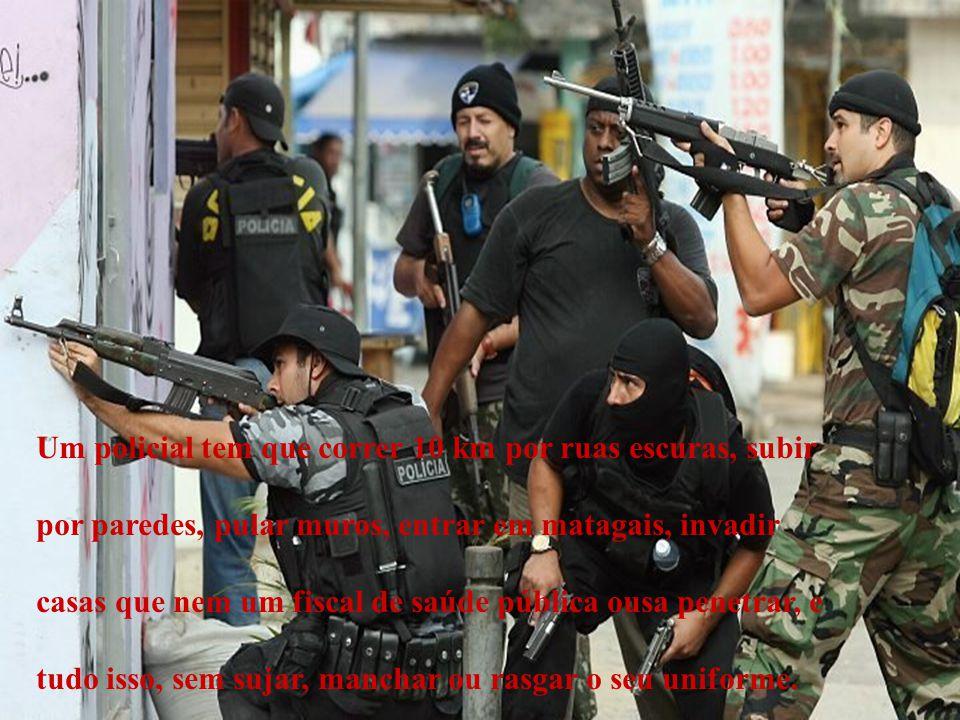 Um policial tem que correr 10 km por ruas escuras, subir por paredes, pular muros, entrar em matagais, invadir casas que nem um fiscal de saúde públic