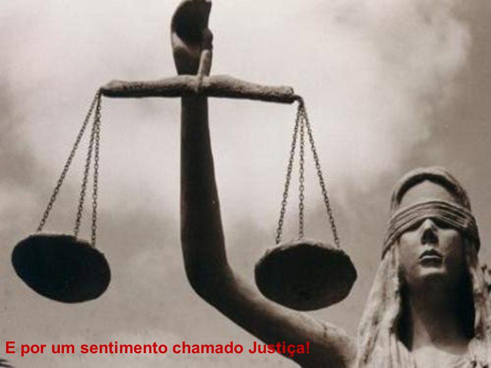 E por um sentimento chamado Justiça!