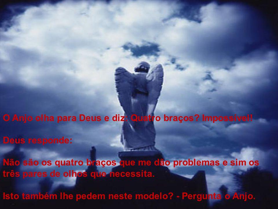 O Anjo olha para Deus e diz: Quatro braços? Impossível! Deus responde: Não são os quatro braços que me dão problemas e sim os três pares de olhos que