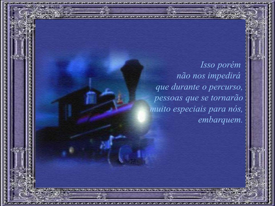 Isso porém não nos impedirá que durante o percurso, pessoas que se tornarão muito especiais para nós, embarquem.