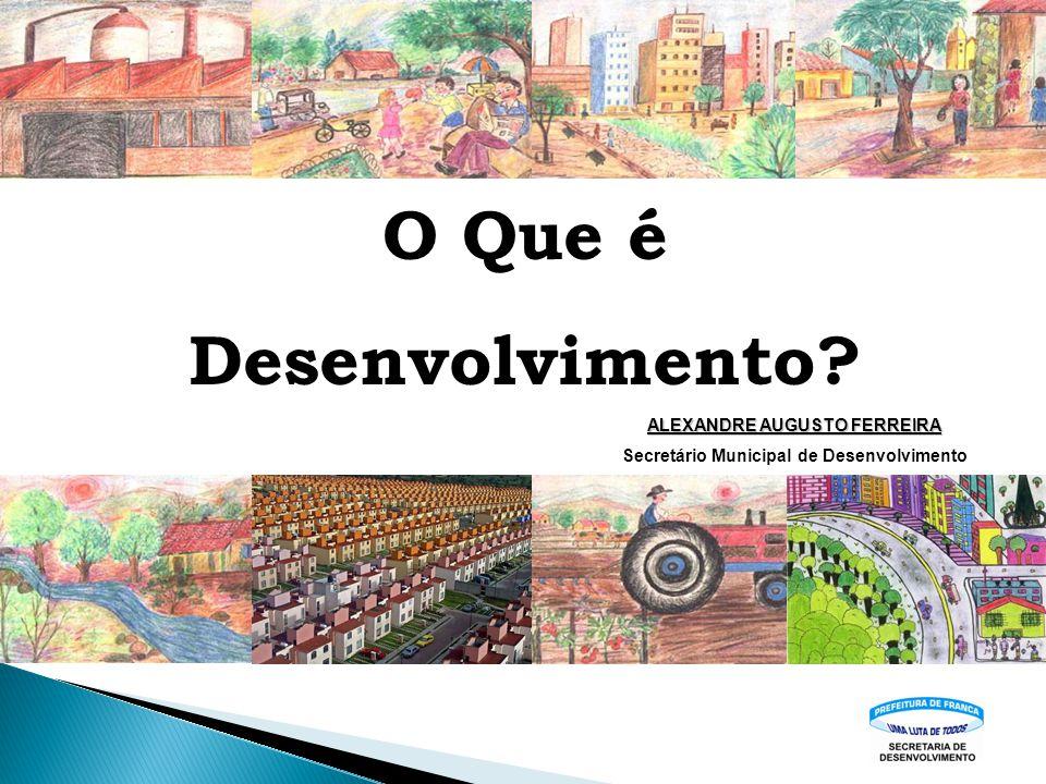 O Que é Desenvolvimento? ALEXANDRE AUGUSTO FERREIRA Secretário Municipal de Desenvolvimento