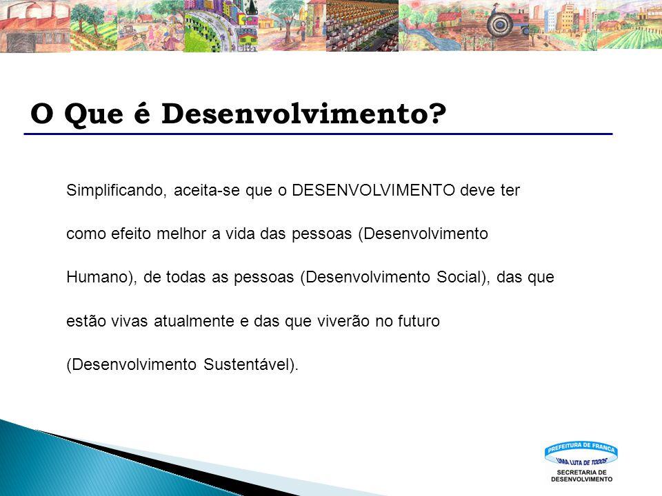 O Que é Desenvolvimento? Simplificando, aceita-se que o DESENVOLVIMENTO deve ter como efeito melhor a vida das pessoas (Desenvolvimento Humano), de to