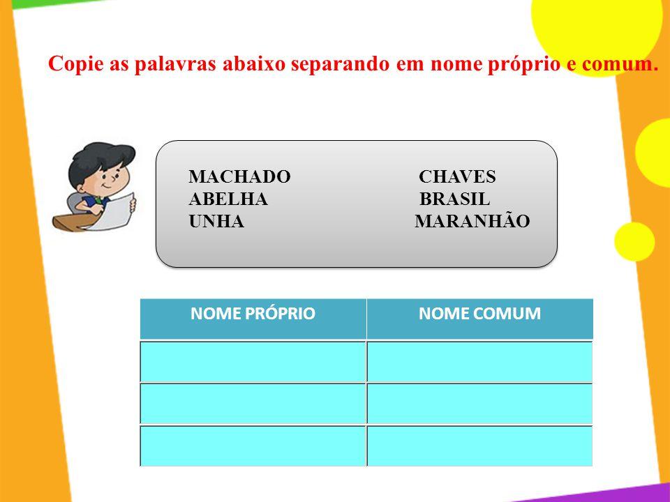 Copie as palavras abaixo separando em nome próprio e comum. MACHADO CHAVES ABELHA BRASIL UNHA MARANHÃO NOME PRÓPRIONOME COMUM