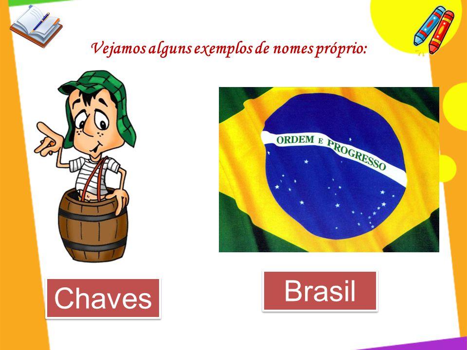 Vejamos alguns exemplos de nomes próprio: Chaves Brasil