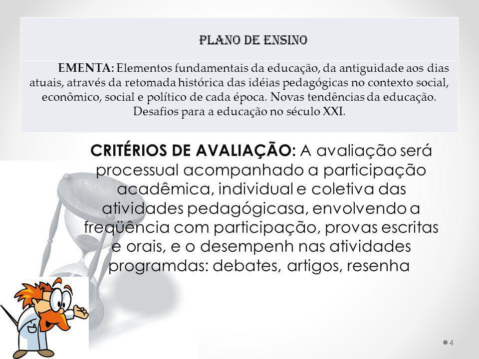 Plano de Ensino EMENTA: Elementos fundamentais da educação, da antiguidade aos dias atuais, através da retomada histórica das idéias pedagógicas no contexto social, econômico, social e político de cada época.